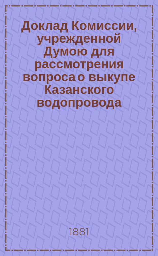 Доклад Комиссии, учрежденной Думою для рассмотрения вопроса о выкупе Казанского водопровода