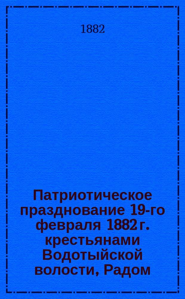 Патриотическое празднование 19-го февраля 1882 г. крестьянами Водотыйской волости, Радом. уезда