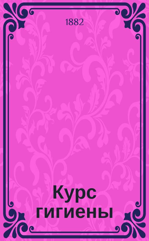 Курс гигиены : Лекции, чит. в Моск. ун-те доц. Эрисманом в 1882-1883 г