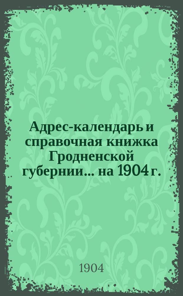 Адрес-календарь и справочная книжка Гродненской губернии... на 1904 г.