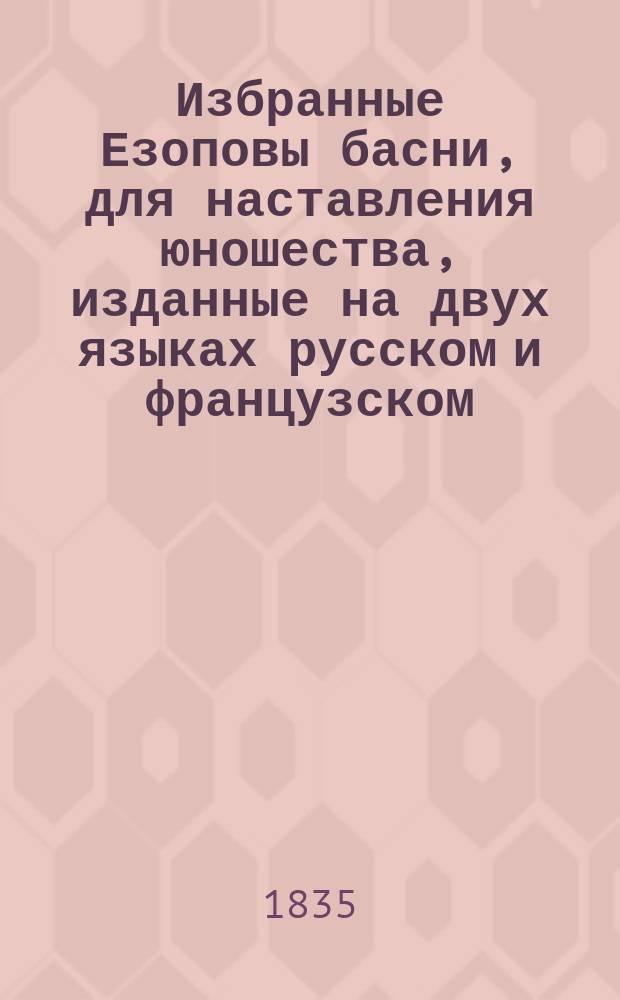 Избранные Езоповы басни, для наставления юношества, изданные на двух языках [русском и французском] : Ч. 1-2. Ч. 1