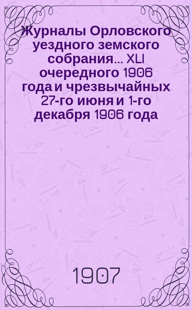Журналы Орловского уездного земского собрания... XLI очередного 1906 года и чрезвычайных 27-го июня и 1-го декабря 1906 года