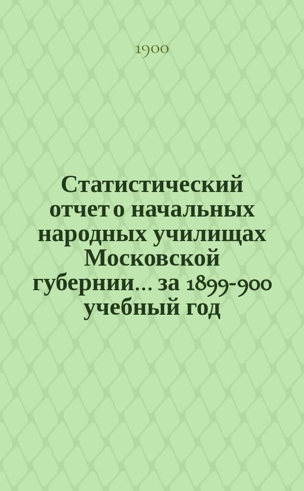 Статистический отчет о начальных народных училищах Московской губернии... за 1899-900 учебный год