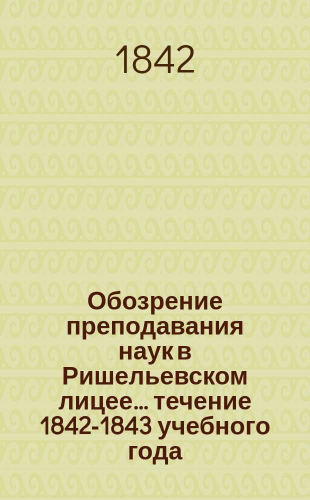 Обозрение преподавания наук в Ришельевском лицее... ... течение 1842-1843 учебного года