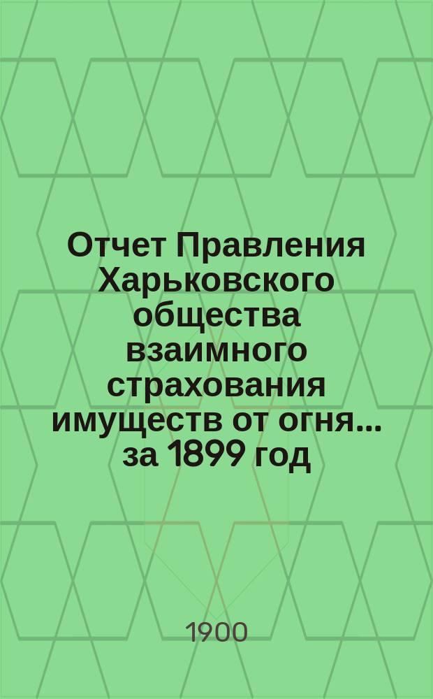 Отчет Правления Харьковского общества взаимного страхования имуществ от огня ... за 1899 год