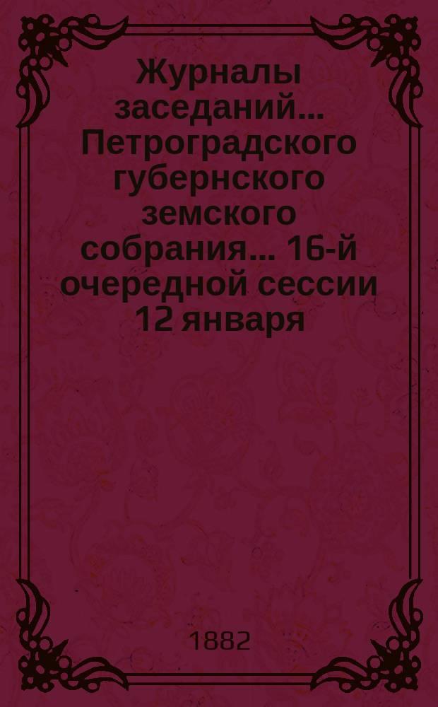 Журналы заседаний... Петроградского губернского земского собрания... 16-й очередной сессии 12 января - 10 февраля 1882 г.