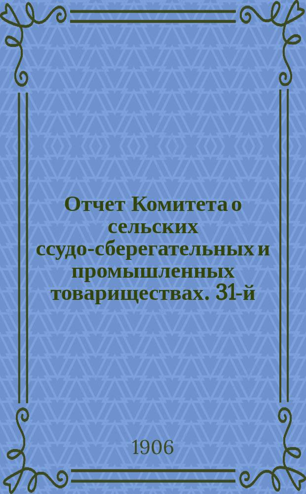 ... Отчет Комитета о сельских ссудо-сберегательных и промышленных товариществах. 31-й