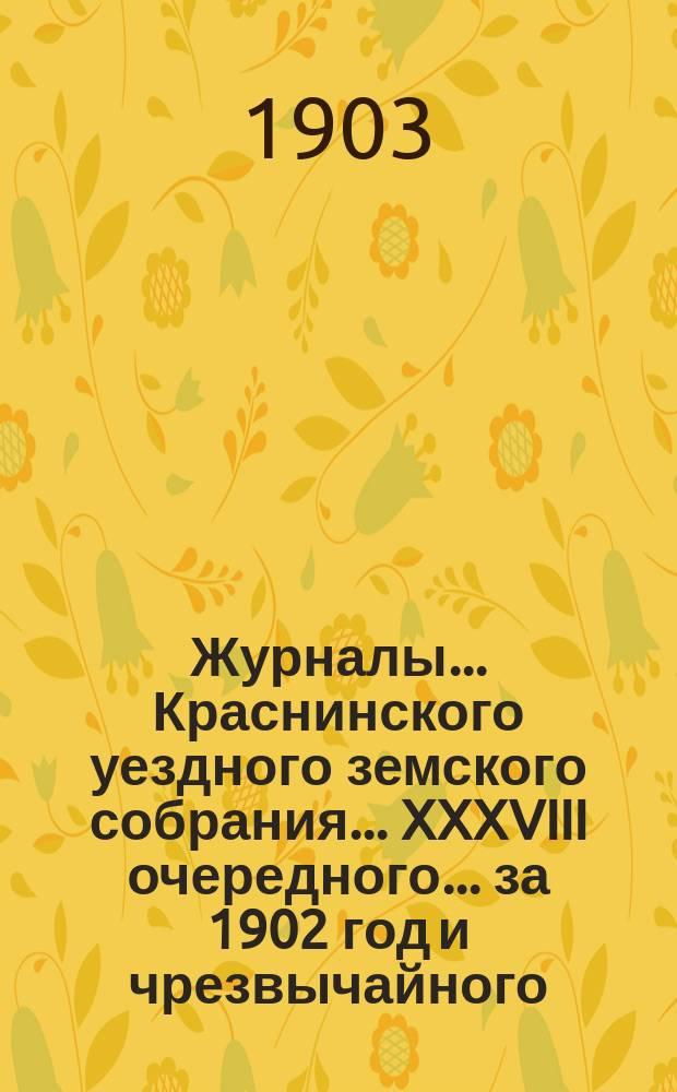 Журналы... Краснинского уездного земского собрания... XXXVIII очередного... за 1902 год [и чрезвычайного... 28-го мая 1903 года]