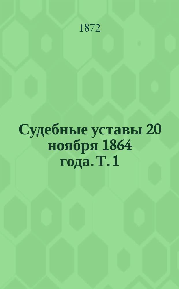 Судебные уставы 20 ноября 1864 года. Т. 1 : Уставы гражданский и нотариальный, со всеми кассационными решениями, узаконениями и распоряжениями правительства, вышедшими с 1866 г. по 1-ое сентября 1872 г.