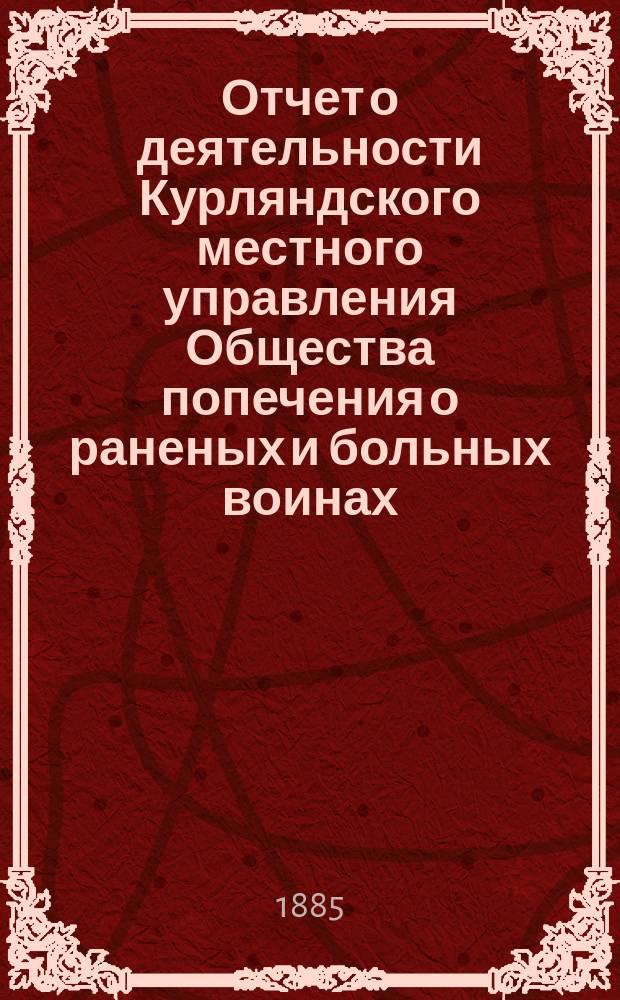 [Отчет о деятельности Курляндского местного управления Общества попечения о раненых и больных воинах... ... за 1884 год