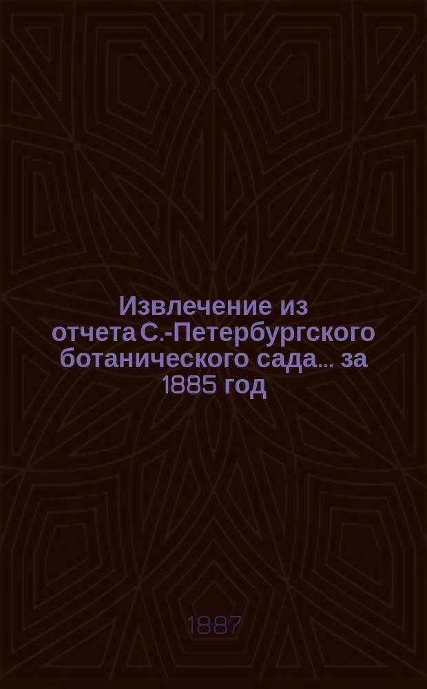 Извлечение из отчета С.-Петербургского ботанического сада... ... за 1885 год