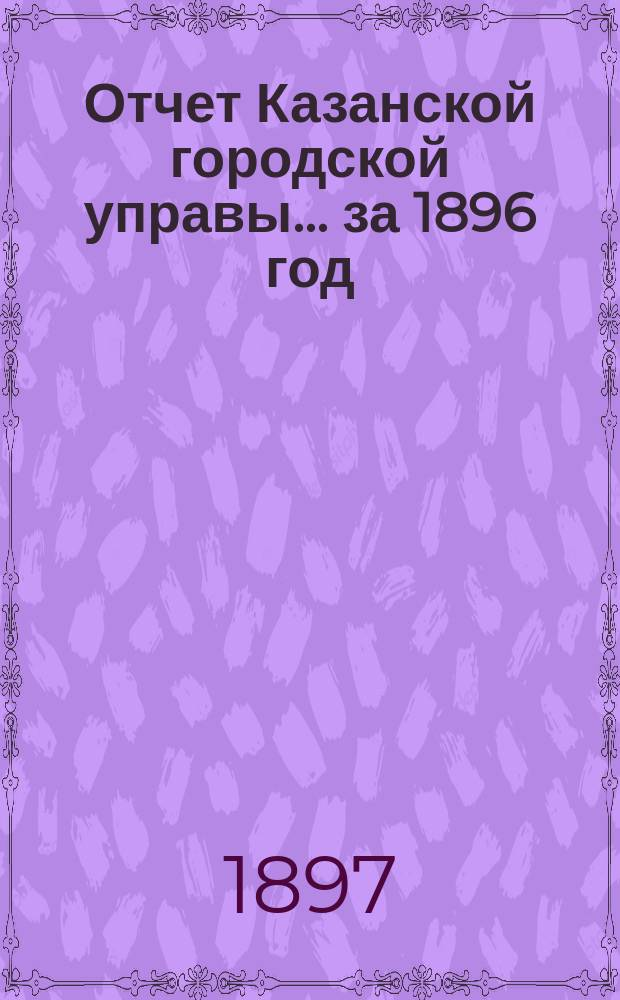Отчет Казанской городской управы ... за 1896 год