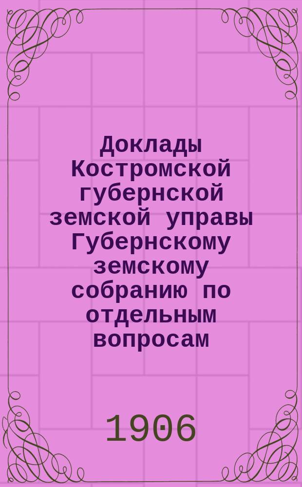 Доклады Костромской губернской земской управы Губернскому земскому собранию [по отдельным вопросам] ... По агрономическому : По агрономическому отделу