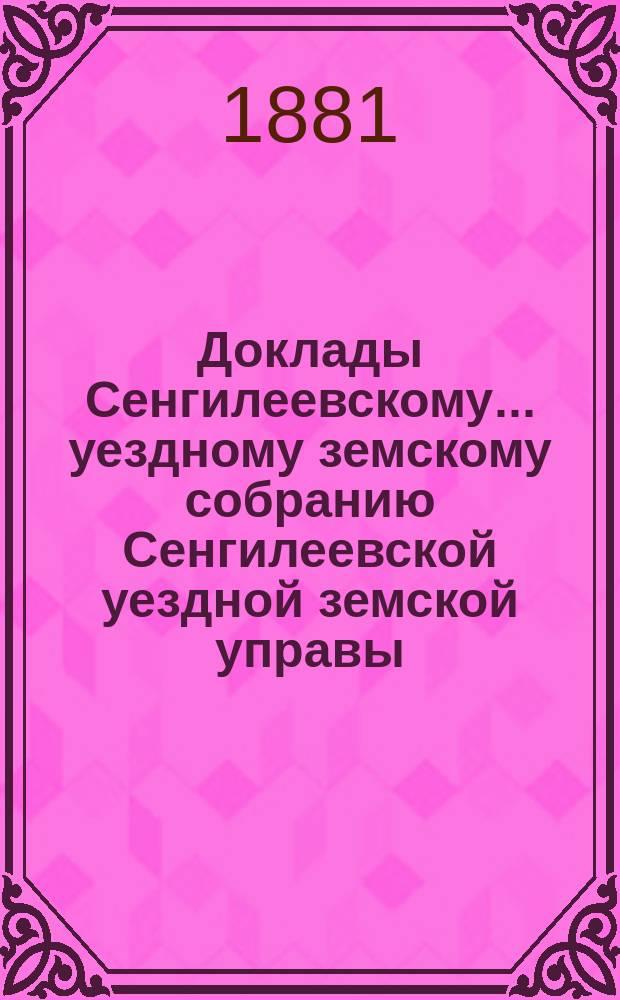 Доклады Сенгилеевскому... уездному земскому собранию Сенгилеевской уездной земской управы .. : С прил. XVII очередному ... сессии 1881 года