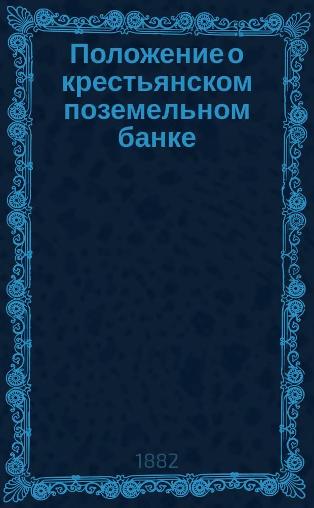 Положение о крестьянском поземельном банке : Утв. 18 мая 1882 г. : С прил.