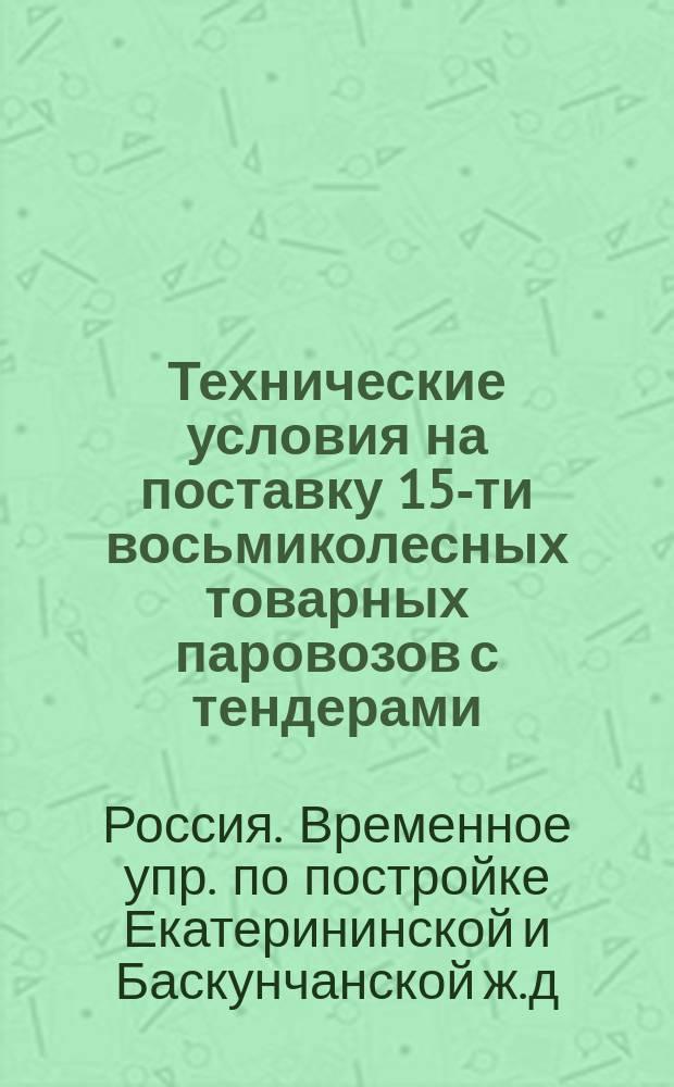 Технические условия на поставку 15-ти восьмиколесных товарных паровозов с тендерами, для Екатерининской ж. д. : Утв. журн. Времен. упр. от 16 февр. 1882 г. за № 226