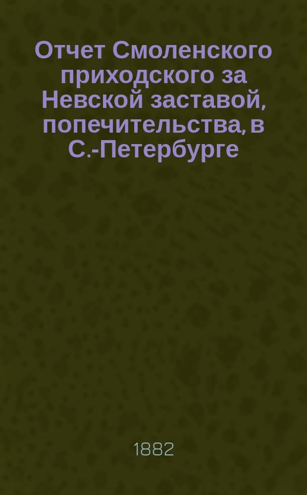 Отчет Смоленского приходского за Невской заставой, попечительства, в С.-Петербурге... ... за 1882 год