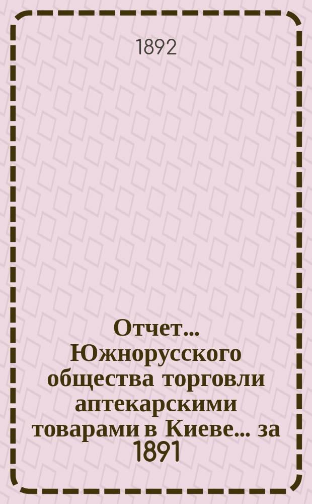 Отчет... Южнорусского общества торговли аптекарскими товарами в Киеве... ... за 1891/92 год