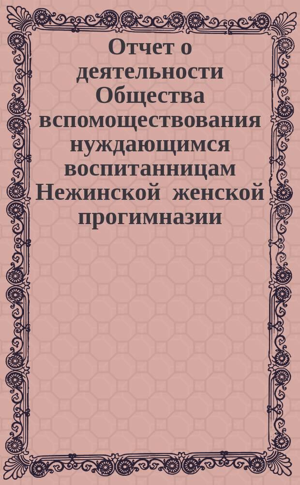 Отчет о деятельности Общества вспомоществования нуждающимся воспитанницам Нежинской женской прогимназии... ... за 1892-й год