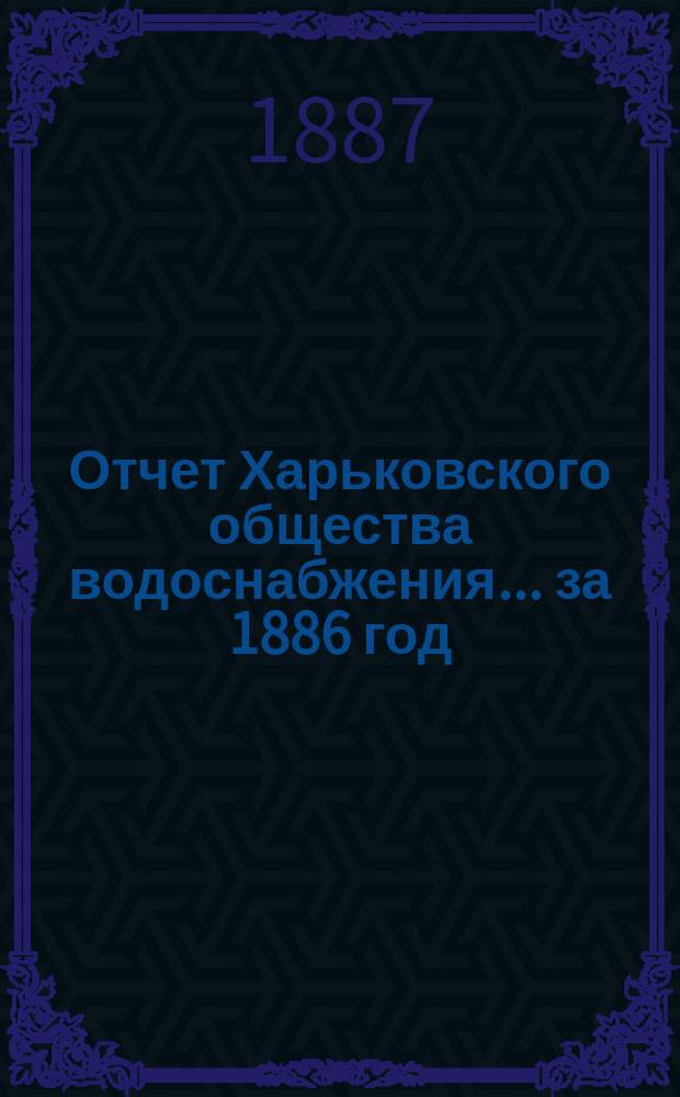 Отчет Харьковского общества водоснабжения... за 1886 год