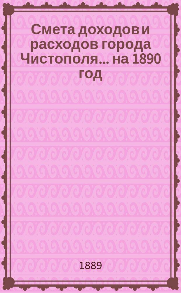 Смета доходов и расходов города Чистополя ... на 1890 год
