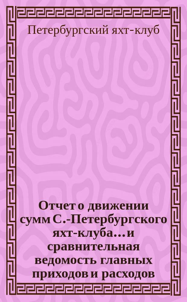 Отчет о движении сумм С.-Петербургского яхт-клуба... и сравнительная ведомость главных приходов и расходов