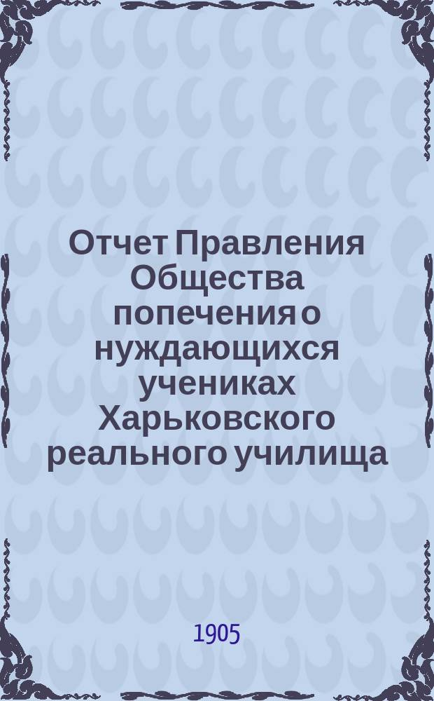 Отчет Правления Общества попечения о нуждающихся учениках Харьковского реального училища... ... за 1904 год