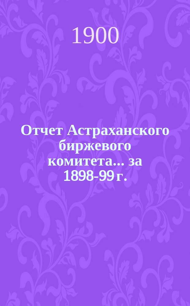 Отчет Астраханского биржевого комитета. ... за 1898-99 г.