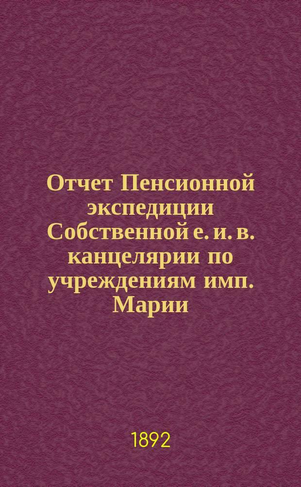 Отчет Пенсионной экспедиции Собственной е. и. в. канцелярии по учреждениям имп. Марии ... за 1891 год