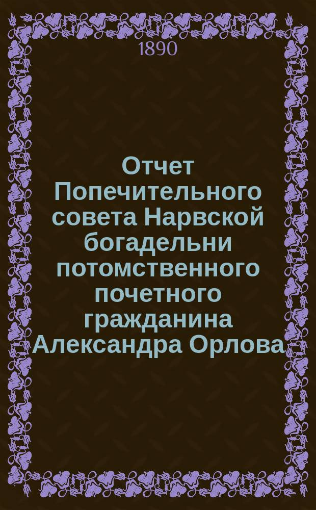 Отчет Попечительного совета Нарвской богадельни потомственного почетного гражданина Александра Орлова ... ... за 1897 г.