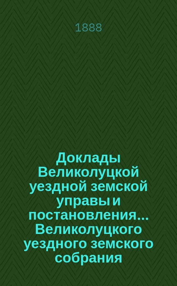 Доклады Великолуцкой уездной земской управы и постановления... Великолуцкого уездного земского собрания... XXIII очередной сессии 1887 года