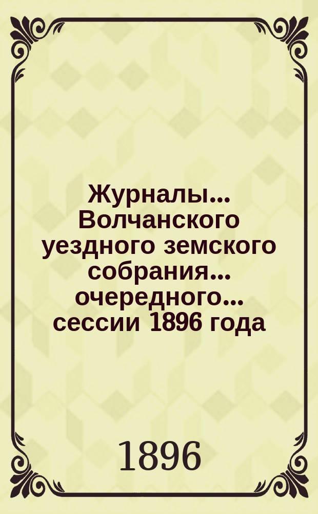 Журналы... Волчанского уездного земского собрания... очередного... сессии 1896 года