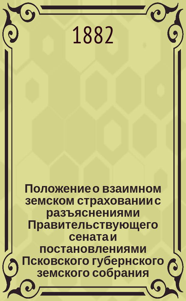 Положение о взаимном земском страховании с разъяснениями Правительствующего сената и постановлениями Псковского губернского земского собрания