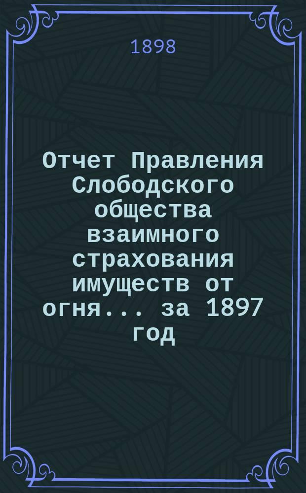 Отчет Правления Слободского общества взаимного страхования имуществ от огня... за 1897 год