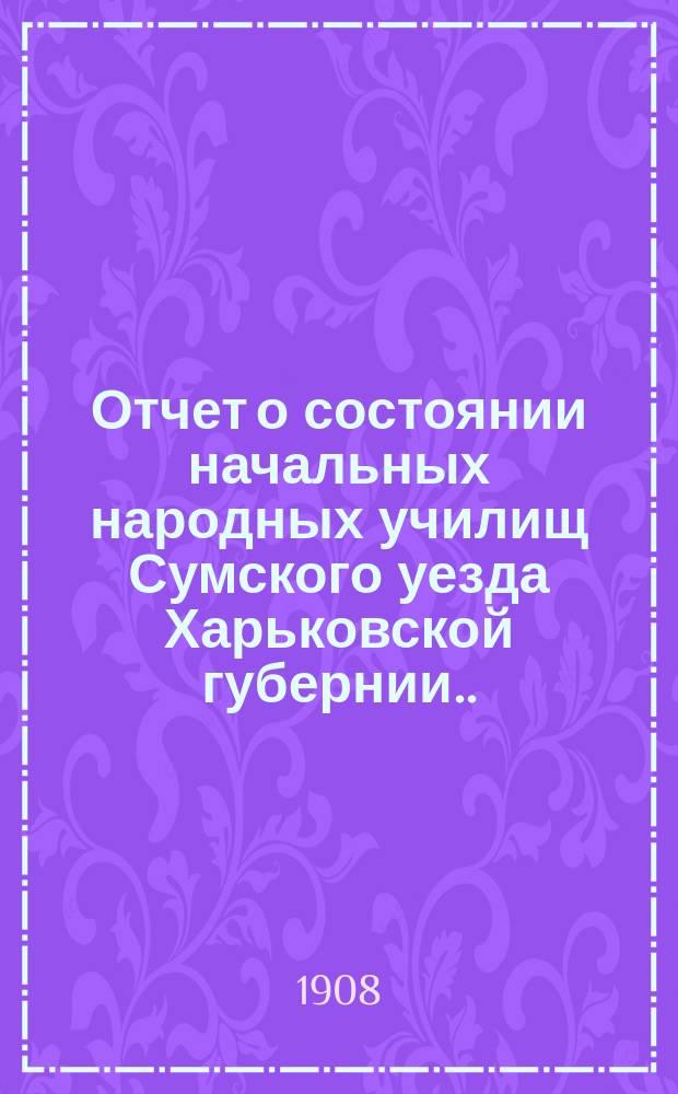 Отчет о состоянии начальных народных училищ Сумского уезда Харьковской губернии... за 1907 год