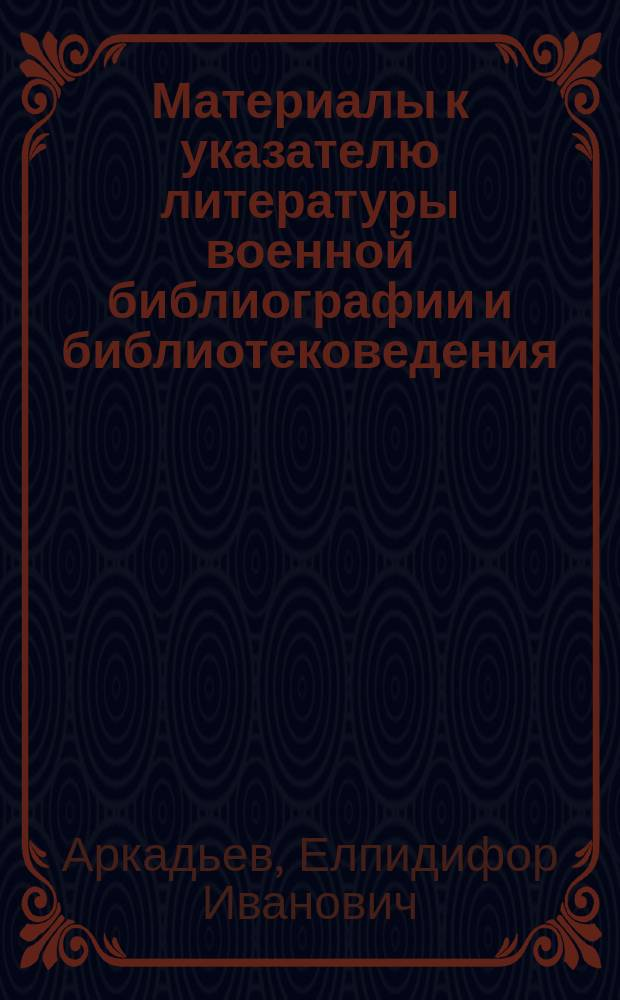 Материалы к указателю литературы военной библиографии и библиотековедения