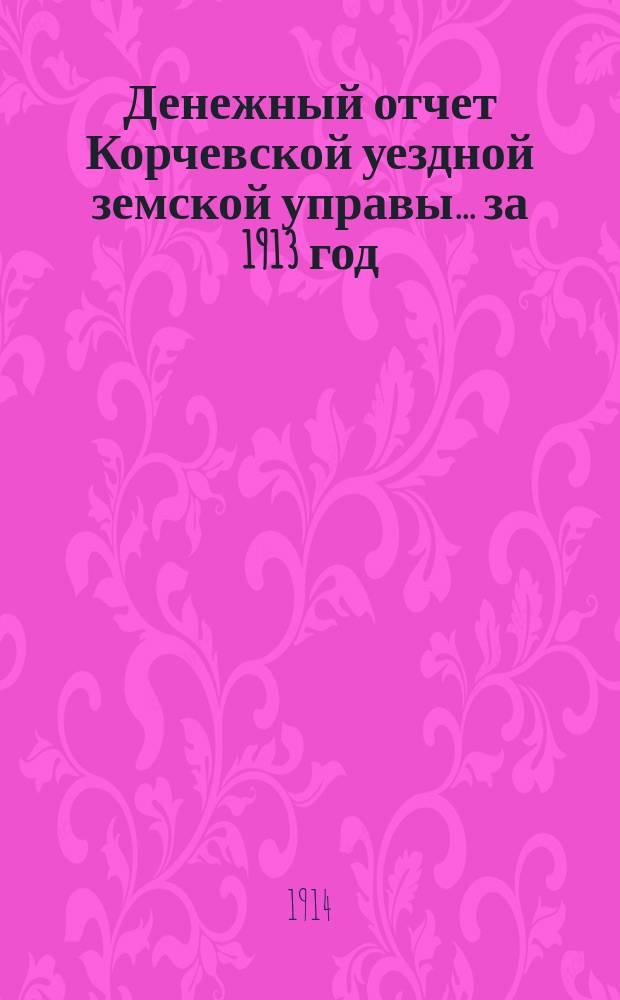 Денежный отчет Корчевской уездной земской управы ... за 1913 год