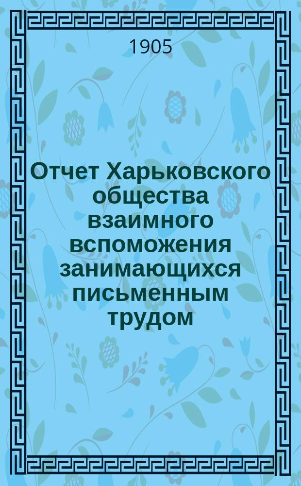 ...Отчет Харьковского общества взаимного вспоможения занимающихся письменным трудом. [11-й]... за 1904 год