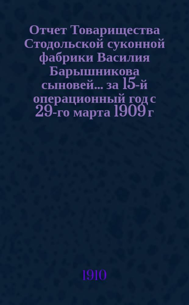Отчет Товарищества Стодольской суконной фабрики Василия Барышникова сыновей... ...за 15-й операционный год с 29-го марта 1909 г. по 18-е апреля 1910 г.