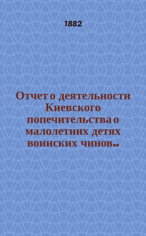 Отчет о деятельности Киевского попечительства о малолетних детях воинских чинов... за 1888 год