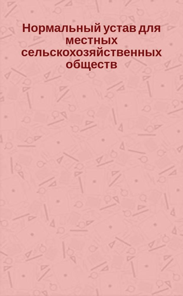 Нормальный устав для местных сельскохозяйственных обществ : Утв. 28 февр. 1898 г.