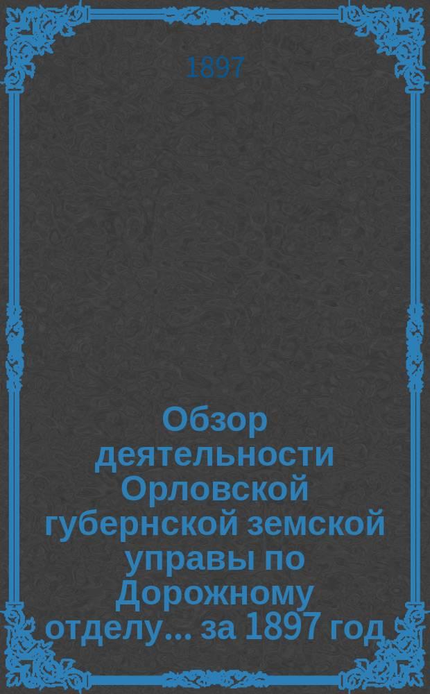 Обзор деятельности Орловской губернской земской управы по Дорожному отделу... за 1897 год