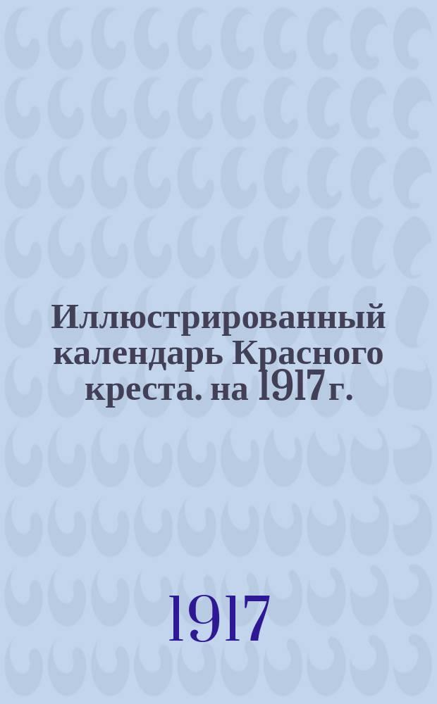 Иллюстрированный календарь Красного креста. на 1917 г.