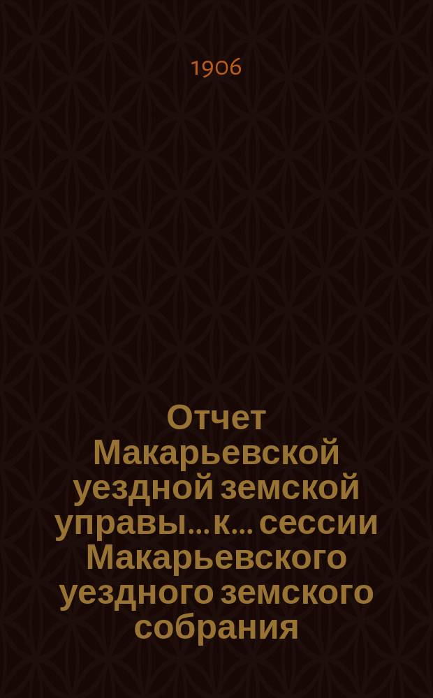 Отчет Макарьевской уездной земской управы... к... сессии Макарьевского уездного земского собрания... за 1905 г. очередной... 1906 года