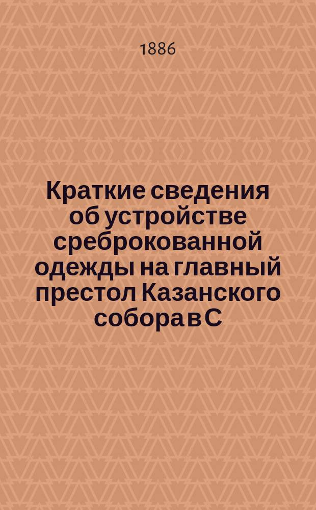 Краткие сведения об устройстве среброкованной одежды на главный престол Казанского собора в С.-Петербурге
