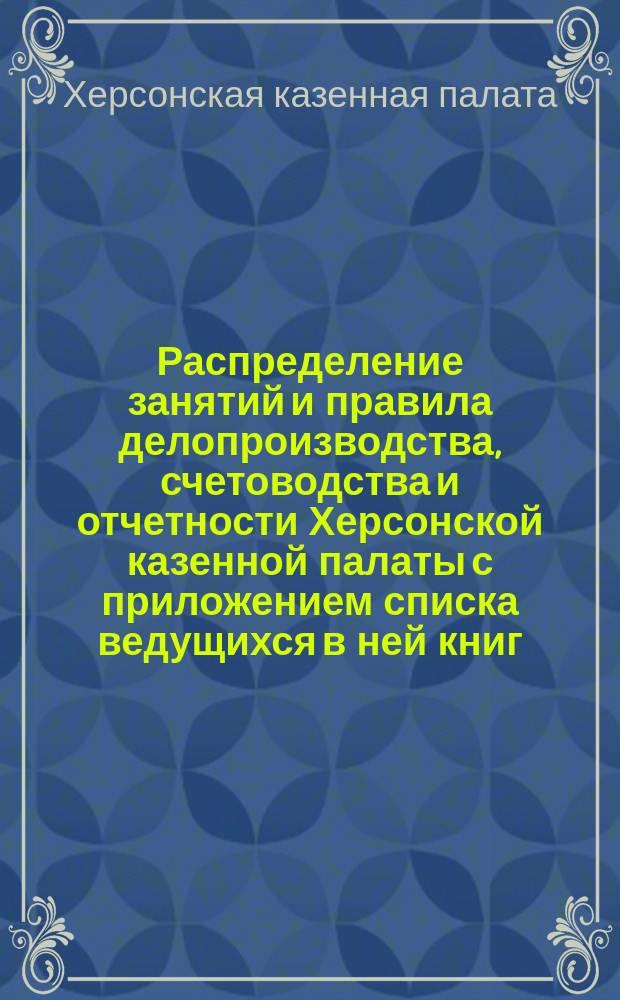 Распределение занятий и правила делопроизводства, счетоводства и отчетности Херсонской казенной палаты с приложением списка ведущихся в ней книг, поставляемых ею срочных ведомостей и сведений и указателя сроков
