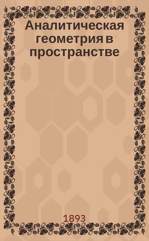 Аналитическая геометрия в пространстве : Лекции, чит. в Горн. ин-те проф. Г.А. Тиме. 1892/3 ак. г