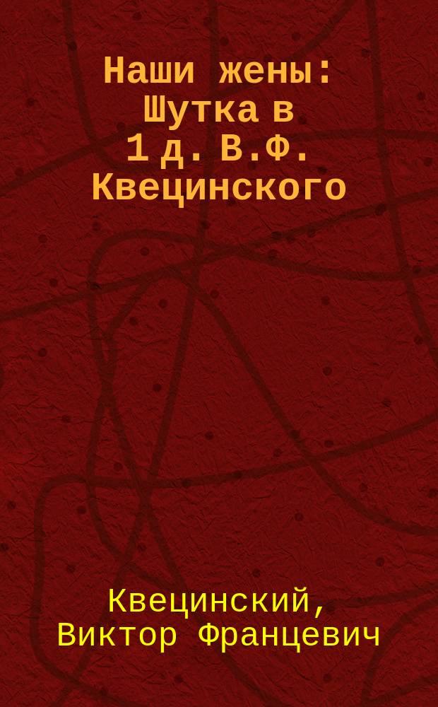Наши жены : Шутка в 1 д. В.Ф. Квецинского