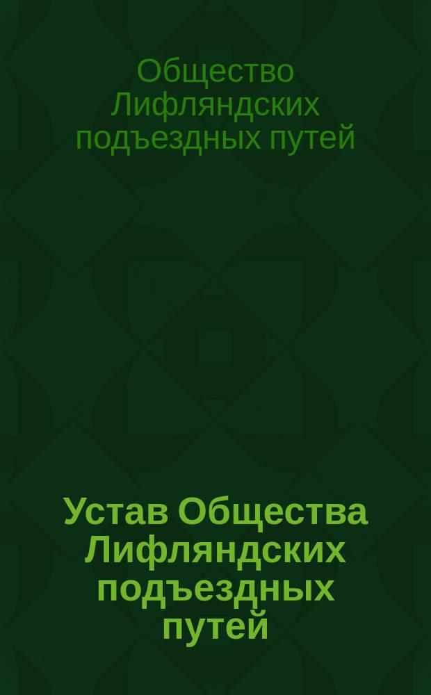 Устав Общества Лифляндских подъездных путей : Утв. 16 июня 1898 г.