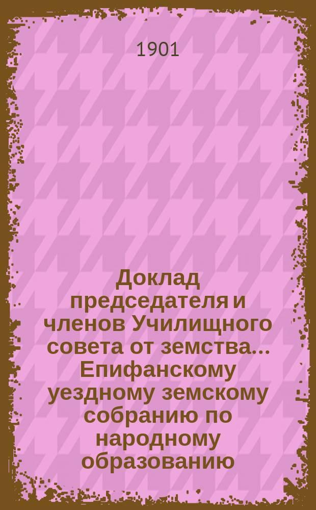 Доклад [председателя и членов Училищного совета от земства]... Епифанскому уездному земскому собранию по народному образованию. XXXVII очередному 1901 г.